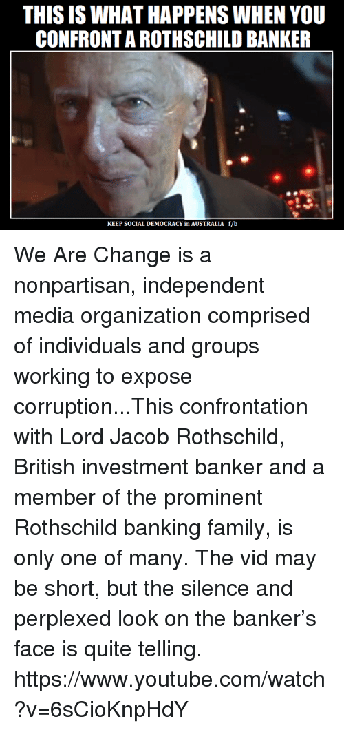 rothschild bank: THIS IS WHAT HAPPENS WHEN YOU  CONFRONTAROTHSCHILD BANKER  KEEP SOCIAL DEMOCRACY in AUSTRALIA f/b We Are Change is a nonpartisan, independent media organization comprised of individuals and groups working to expose corruption...This confrontation with Lord Jacob Rothschild, British investment banker and a member of the prominent Rothschild banking family, is only one of many.  The vid may be short, but the silence and perplexed look on the banker's face is quite telling. https://www.youtube.com/watch?v=6sCioKnpHdY