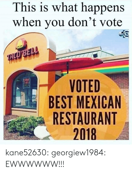 Dont Vote: This is what happens  when you don't vote  VOTED  BEST MEXICAN  RESTAURANT  2018  HR kane52630: georgiew1984: EWWWWWW!!!