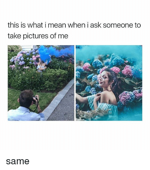 Memes, Mean, and Pictures: this is what i mean wheni ask someone to  take pictures of me same