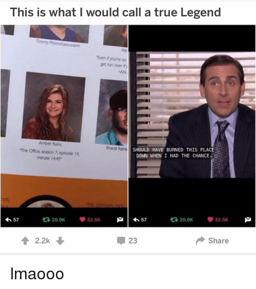 Memes, The Office, and True: This is what I would call a true Legend  Timmy  Ale  Even fyou're on  get nn over  LI  Amber Rans  The Office, season 7, episode i9,  minute 14-45  SHOULD HAVE BURNED THIS PLACE  DOWN WHEN I HAD THE CHANCE  Bharat Ramk  |わ57  다 20.9K  32.5K  わ57  t3 20.9K  32.5K  會2.2k  23  Share lmaooo