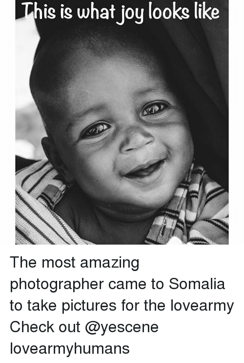 Memes, Pictures, and Amazing: This is what joy looks like The most amazing photographer came to Somalia to take pictures for the lovearmy Check out @yescene lovearmyhumans