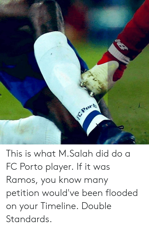 Double Standards: This is what M.Salah did do a FC Porto player.  If it was Ramos, you know many petition would've been flooded on your Timeline.  Double Standards.