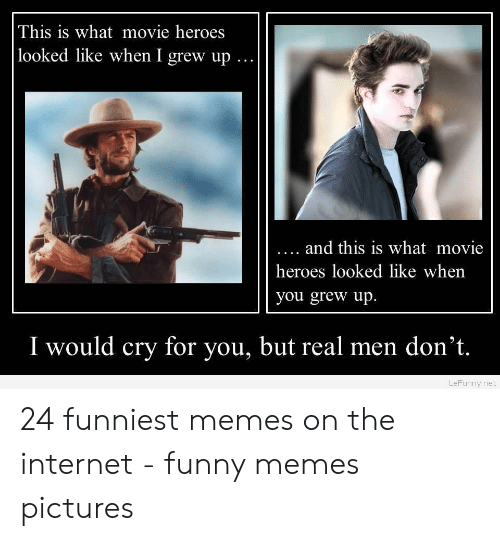 Funny Movie Memes: This is what movie heroes  looked like when I grew up..  .. and this is what movie  heroes looked like when  you grew up  I would cry for you, but real men don't.  LeFunny.net 24 funniest memes on the internet - funny memes pictures