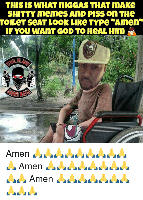 "Memes, 🤖, and Amen: THIS IS WHAT nIGGAS THAT mAKe  SHITTY memes AnD PISS on THe  TOILeT SeAT LOOK LIKe TYPe ""Amen""  IF You WANT GOD TO HeALHinn Amen 🙏🙏🙏🙏🙏🙏🙏🙏🙏🙏 Amen 🙏🙏🙏🙏🙏🙏🙏🙏🙏🙏 Amen 🙏🙏🙏🙏🙏🙏🙏🙏🙏🙏"