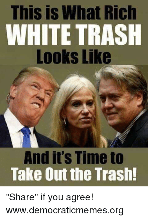 """taking out the trash: This is What Rich  WHITE TRASH  Looks Like  And it's Time to  Take Out the Trash! """"Share"""" if you agree!  www.democraticmemes.org"""