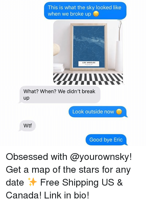 Funny, Wtf, and Break: This is what the sky looked like  when we broke up  LOS ANGELES  What? When? We didn't break  up  Look outside now  Wtf  Good bye Eric Obsessed with @yourownsky! Get a map of the stars for any date ✨ Free Shipping US & Canada! Link in bio!