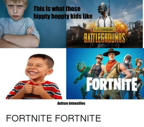 autism intensifies: This Is what those  hippty hoppty kids like  BATLEGROUNDS  FORTNITE  Autism intensifies