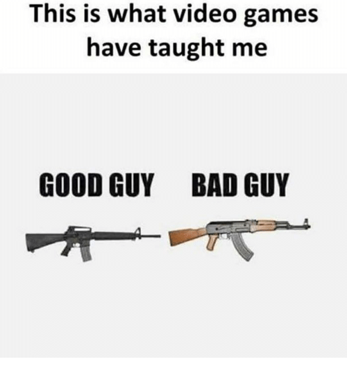 Bad, Memes, and Video Games: This is what video games  have taught me  GOOD GUY BAD GUY