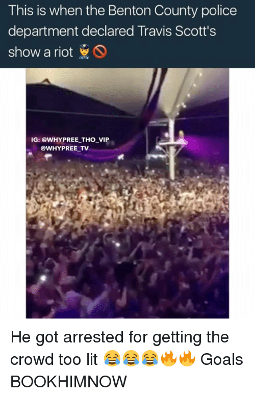 Goals, Lit, and Memes: This is when the Benton County police  department declared Travis Scott's  show a riot  IG: @WHY PREE THO VIP  @WHY PREE TV He got arrested for getting the crowd too lit 😂😂😂🔥🔥 Goals BOOKHIMNOW