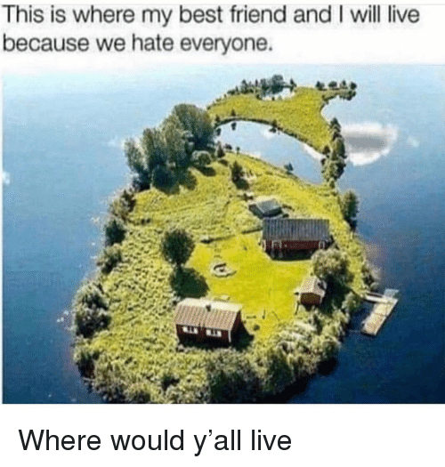 Hate Everyone: This is where my best friend and I will live  because we hate everyone. Where would y'all live