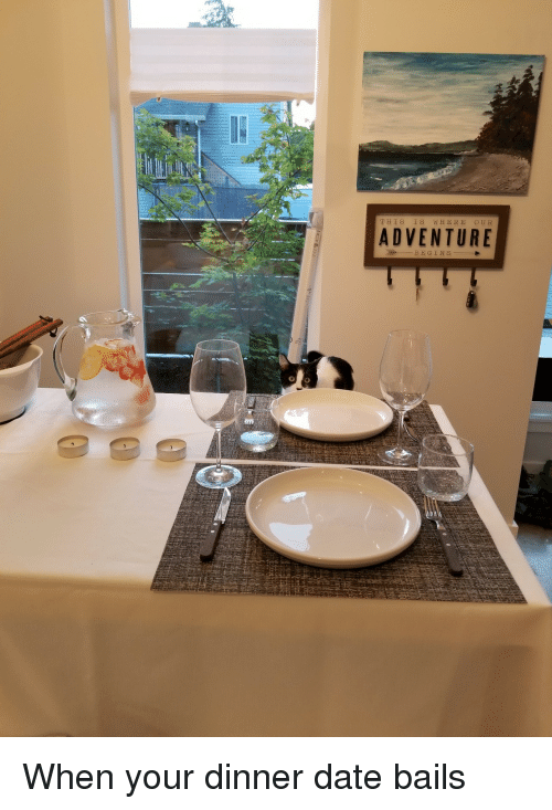 dinner date: THIS IS WHERE OUR  ADVENTURE  BEGINS When your dinner date bails