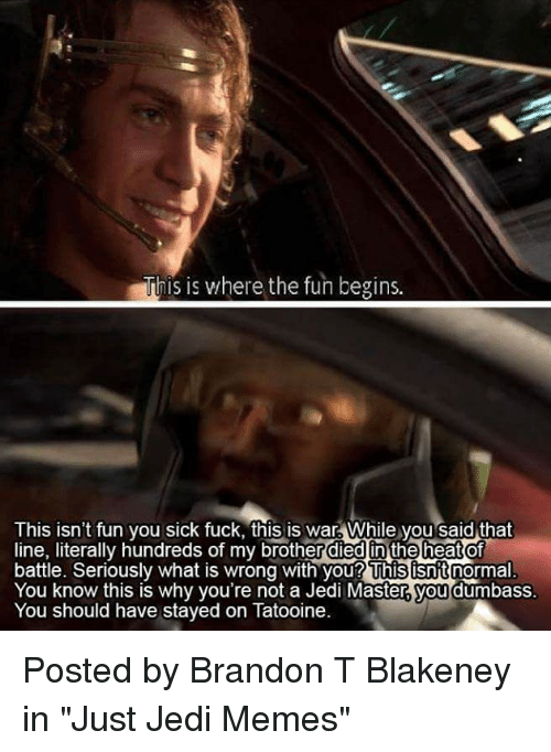 """Jedi, Memes, and Star Wars: This is where the fun begins.  This isn't fun you sick fuck, this is war. While you said that  line, literally hundreds of my brother died in the heat of  battle. Seriously what is wrong with you? This isnt normal  You know this is why you're not a Jedi Master you  dumbass  You should have stayed on Tatooine. Posted by Brandon T Blakeney in """"Just Jedi Memes"""""""