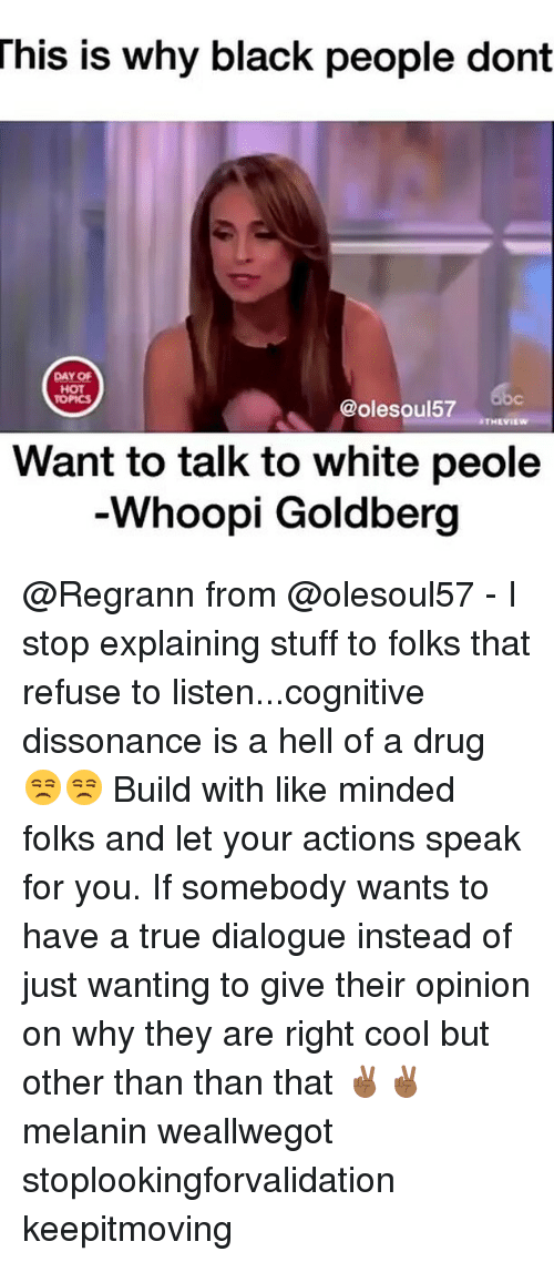 Memes, True, and Whoopi Goldberg: This  is why black people dont  DAY OF  HOT  TOPICS  @olesoul57  THEVIEW  Want to talk to white peole  Whoopi Goldberg @Regrann from @olesoul57 - I stop explaining stuff to folks that refuse to listen...cognitive dissonance is a hell of a drug 😒😒 Build with like minded folks and let your actions speak for you. If somebody wants to have a true dialogue instead of just wanting to give their opinion on why they are right cool but other than than that ✌🏾️✌🏾️ melanin weallwegot stoplookingforvalidation keepitmoving