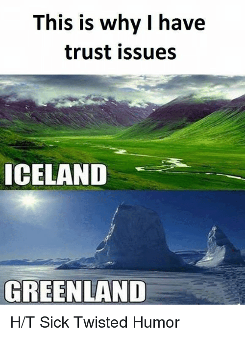 Sick Twisted Humor: This is why I have  trust issues  ICELAND  GREENLAND H/T Sick Twisted Humor