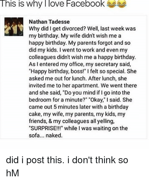"""Birthday, Facebook, and Friends: This is why I love Facebook  Nathan Tadesse  Why did I get divorced? Well, last week was  my birthday. My wife didn't wish me a  happy birthday. My parents forgot and so  did my kids. I went to work and even my  colleagues didn't wish me a happy birthday.  As I entered my office, my secretary said,  Happy birthday, boss!"""" I felt so special. She  asked me out for lunch. After lunch, she  invited me to her apartment. We went there  and she said, """"Do you mind if I go into the  bedroom for a minute?"""" """"Okay,""""I said. She  came out 5 minutes later with a birthday  cake, my wife, my parents, my kids, my  friends, & my colleagues all yelling,  """"SURPRISE!!!"""" while l was waiting on the  sofa... naked. did i post this. i don't think so hM"""