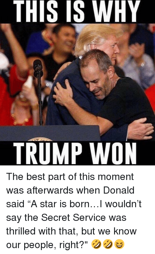 "Memes, Best, and Star: THIS IS WHY  IS TRUMP WON The best part of this moment was afterwards when Donald said ""A star is born…I wouldn't say the Secret Service was thrilled with that, but we know our people, right?"" 🤣🤣😆"
