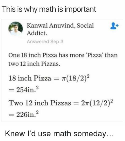 Memes, Pizza, and Math: This is why math is important  Kanwal Anuvind, Social &-  Addict.  Answered Sep 3  One 18 inch Pizza has more Pizza, than  two 12 inch Pizzas  18 inch Pizza = π(18 /2  = 2541n·2  Two 12 inch Pizzas = 2m(12/2)2  = 226in.  )2 Knew I'd use math someday…