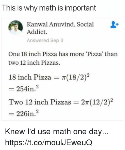Funny, Pizza, and Math: This is why math is important  Kanwal Anuvind, Social  Addict.  Answered Sep 3  One 18 inch Pizza has more 'Pizza than  two 12 inch Pizzas.  18 inch Pizza  π(18/2)2  2  254in.  Two 12 inch Pizzas  2T (12/2)2  226i Knew I'd use math one day... https://t.co/moulJEweuQ
