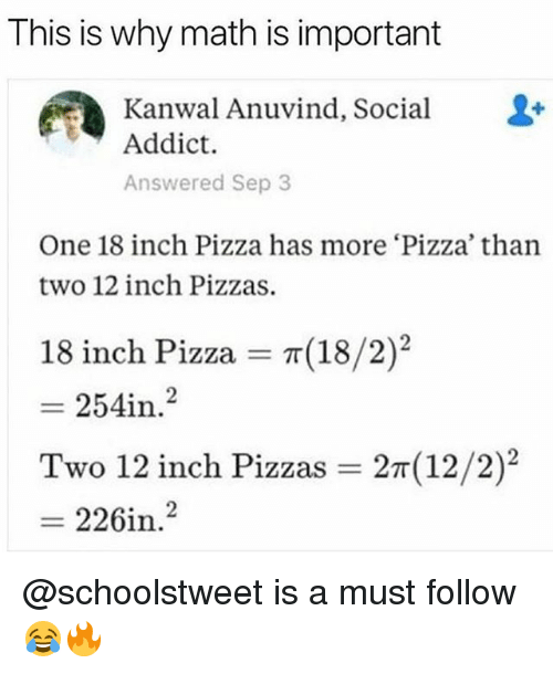 """Memes, Pizza, and Math: This is why math is important  Kanwal Anuvind,Social-  Addict.  Answered Sep 3  One 18 inch Pizza has more 'Pizza' than  two 12 inch Pizzas  18  (18/2)""""  inch Pizza = π  = 2541n·2  in.  Two 12 inch Pizzas = 2m(12/2)2  = 226i? @schoolstweet is a must follow 😂🔥"""