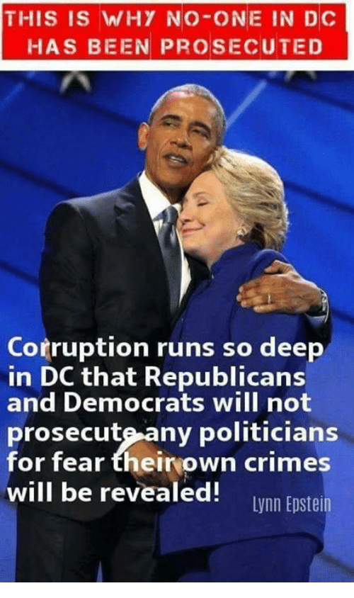 Memes, Corruption, and Fear: THIS IS WHY NO-ONE IN DC  HAS BEEN PROSECUTED  Corruption runs so deep  in DC that Republicans  and Democrats will not  prosecute-any politicians  for fear theiryown crimes  will be revealed! wnn Eoste