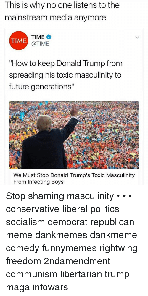"""Republican Meme: This is why no one listens to the  mainstream media anymore  TIME  @TIME  TIME  """"How to keep Donald Trump from  spreading his toxic masculinity to  future generations""""  We Must Stop Donald Trump's Toxic Masculinity  From Infecting Boys Stop shaming masculinity • • • conservative liberal politics socialism democrat republican meme dankmemes dankmeme comedy funnymemes rightwing freedom 2ndamendment communism libertarian trump maga infowars"""