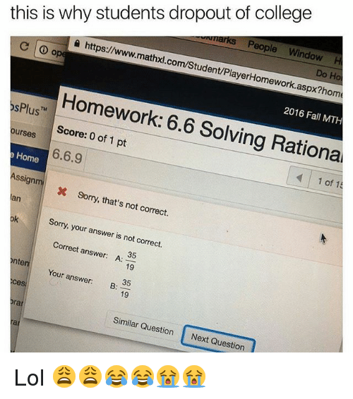 rationale: this is why students dropout of college  a marks eople  Window  H  https://www.  mathxl.com/Student/PlayerHomework  Do Ho  Homework: aspx?homa  6.6 2016 Fall MTH  6.6.9  1 pt  Solving Rational  of Plus  ourses  Home  Assign m  1 of 15  x sorry, that's not correct.  Sorry, your answer is not correct.  Correct answer  A:  35  nte  Your Ces  answer:  B:  19  19  Similar Question  Next Question Lol 😩😩😂😂😭😭