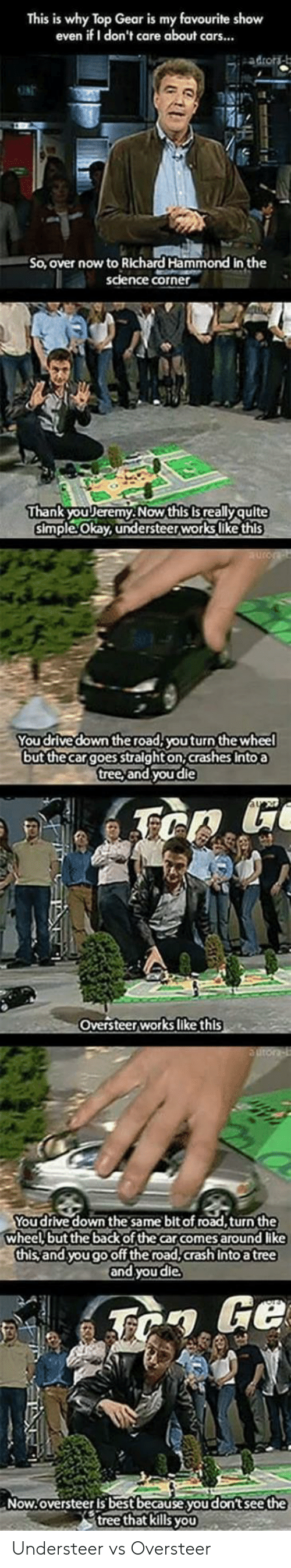 Top Gear: This is why Top Gear is my favourite show  even if I don't care about cars...  ONE  So, over now to Richard Hammond in the  science corner  Thank youリeremy. Now this is really quite  simple Okay, understeerworks like this  You drive down the road,youturn the wheel  but thecargoes stalght on, crashes Intoa  tree, and youdie  Oversteerworks like this  You drive down the same bit of road,turn the  wheel but the back of the car comes around like  this and yougooff the road,crash Into a tree  and you die  Now.oversteer is best because.you don't see the  tree that kills yoU Understeer vs Oversteer
