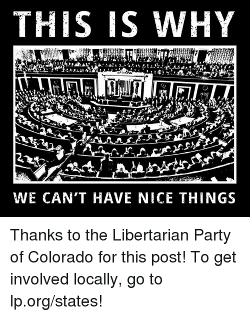 libertarian party: THIS IS WHY  WE CAN'T HAVE NICE THINGS Thanks to the Libertarian Party of Colorado for this post! To get involved locally, go to lp.org/states!