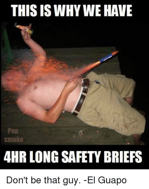 dont be that guy: THIS IS WHY WE HAVE  Pop  Smoke  4HR LONGSAFETY BRIEFS Don't be that guy.  -El Guapo