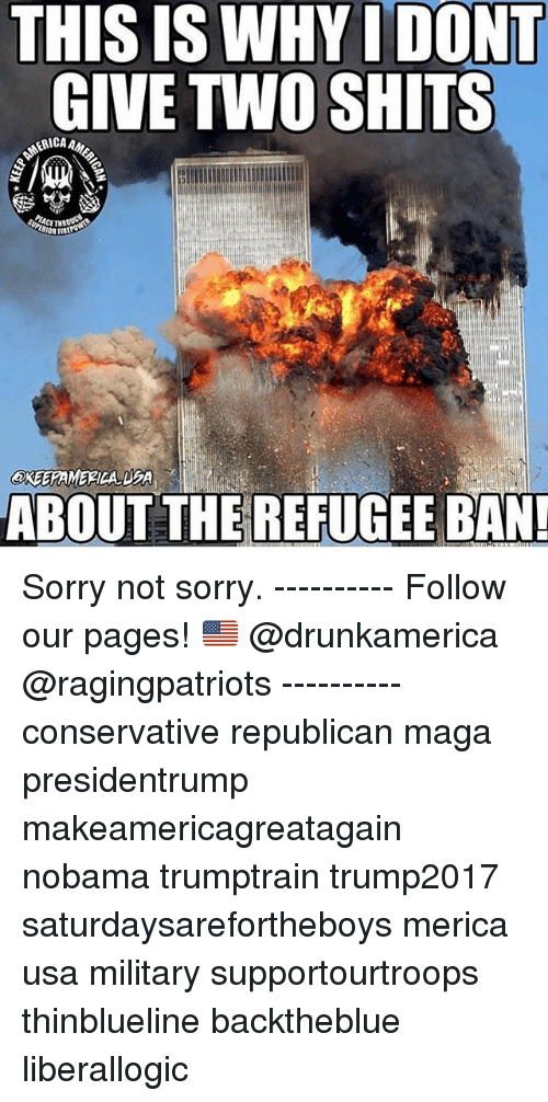 Memes, Sorry, and Military: THIS IS WHYI DONT  GIVE TWO SHITS  ERICA  ABOUT THE REFUGEE BAN Sorry not sorry. ---------- Follow our pages! 🇺🇸 @drunkamerica @ragingpatriots ---------- conservative republican maga presidentrump makeamericagreatagain nobama trumptrain trump2017 saturdaysarefortheboys merica usa military supportourtroops thinblueline backtheblue liberallogic
