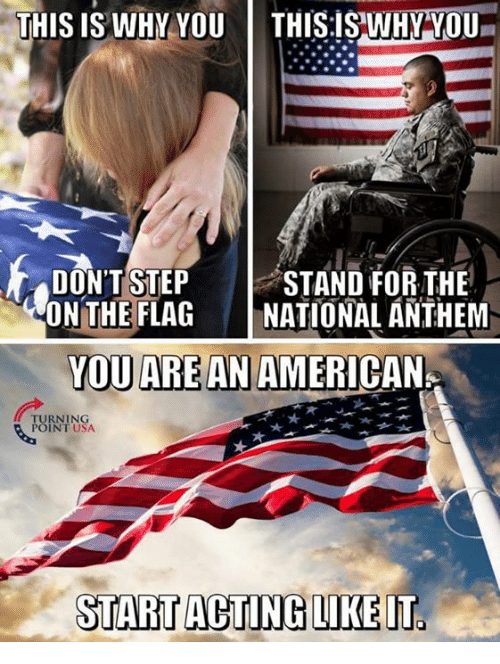 Memes, National Anthem, and American: THIS IS WHYYOU  THISİS,WHY YOU-  STAND FOR THE  |NATIONAL ANTHEM  ONTHEFLAG  YOU ARE AN AMERICAN  RNING  POINT USA  START ACTING LIKEIT