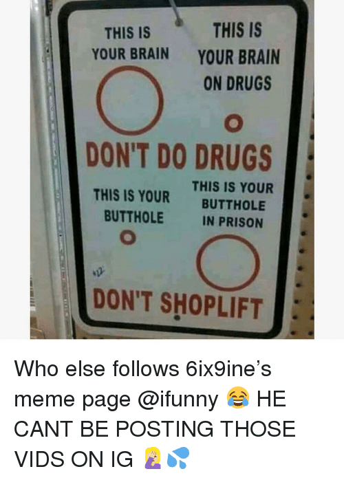 Drugs, Meme, and Memes: THIS IS  YOUR BRAIN  ON DRUGS  THIS IS  YOUR BRAIN  DON'T DO DRUGS  THIS IS YOUR  BUTTHOLE  THIS IS YOUR  BUTTHOLE  IN PRISON  DON'T SHOPLIFT Who else follows 6ix9ine's meme page @ifunny 😂 HE CANT BE POSTING THOSE VIDS ON IG 🤦🏼💦