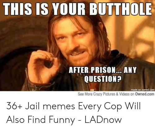 Jail Memes: THIS IS YOUR BUTTHOLE  AFTER PRISON...ANY  QUESTION?  made on cnedicom  See More Crazy Pictures & Videos on Owned.com 36+ Jail memes Every Cop Will Also Find Funny - LADnow