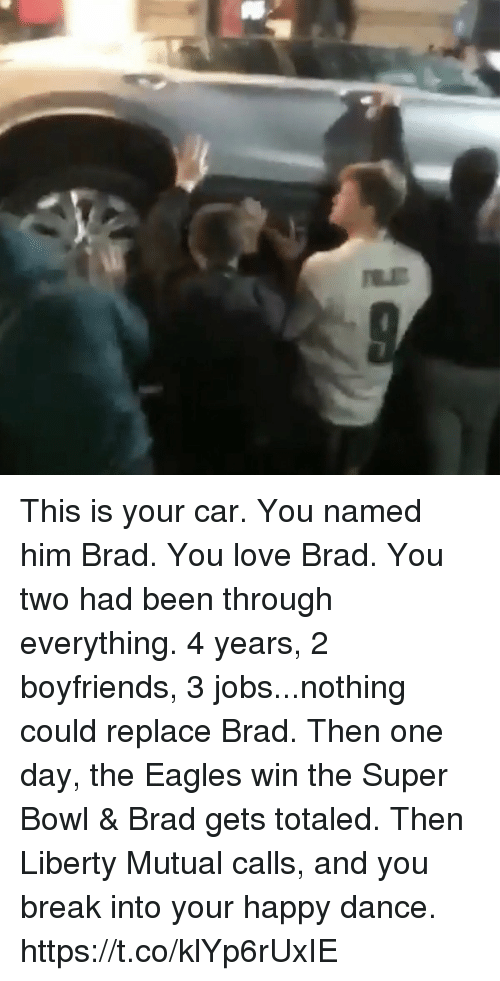 Philadelphia Eagles, Football, and Love: This is your car. You named him Brad. You love Brad. You two had been through everything. 4 years, 2 boyfriends, 3 jobs...nothing could replace Brad. Then one day, the Eagles win the Super Bowl & Brad gets totaled. Then Liberty Mutual calls, and you break into your happy dance. https://t.co/klYp6rUxIE