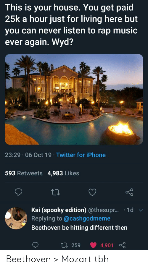 Rap Music: This is your house. You get paid  25k a hour just for living here but  you can never listen to rap music  ever again. Wyd?  23:29 06 Oct 19 Twitter for iPhone  593 Retweets  4,983 Likes  Kai (spooky edition) @thesupr... .1d  Replying to @cashgodmeme  Beethoven be hitting different then  L 259  4,901 Beethoven > Mozart tbh