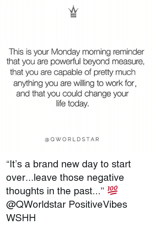 "Life, Memes, and Wshh: This is your Monday morning reminder  that you are powerful beyond measure,  that you are capable of pretty much  anything you are vwilling to work for,  and that you could change your  life today.  @QWORLDSTAR ""It's a brand new day to start over...leave those negative thoughts in the past..."" 💯 @QWorldstar PositiveVibes WSHH"