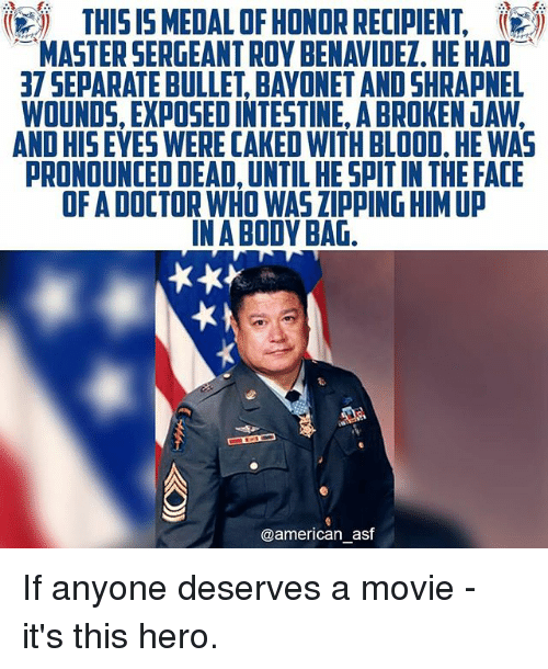 Bulletted: THIS IS5 MEDAL OF HONOR RECIPIENT,  MASTER SERGEANT ROY BENAVIDEZ. HE HAD  37 SEPARATE BULLET, BAYONET AND SHRAPNEL  WOUNDS, EXPOSED INTESTINE, A BROKEN JAW,  AND HISEYES WERE CAKED WITH BLOOD, HE WAS  PRONOUNCED DEAD, UNTIL HE SPIT IN THE FACIE  OF A DOCTOR WHO WAS ZIPPING HIM UP  IN A BODY BAG  @american_asf If anyone deserves a movie - it's this hero.