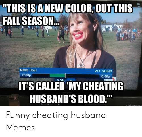 "Funny Cheating: THIS ISANEW COLOR,OUTTHIS  FALL SEASON  News Hour  211 GLBHD  6:00p  8:00p  6:59p  ITS CALLED 'MY CHEATING  HUSBAND'S BLOOD.""  quickmeme.com Funny cheating husband Memes"