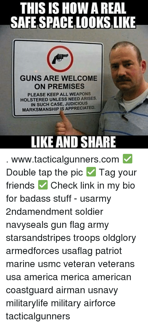 America, Friends, and Guns: THIS ISHOW A REAL  SAFE SPACE LOOKS LIKE  GUNS ARE WELCOME  ON PREMISES  PLEASE KEEP ALL WEAPONS  HOLSTERED UNLESS NEED ARISES.  IN SUCH CASE, JUDICIOUS  MARKSMANSHIP IS APPRECIATED.  LIKE AND SHARE . www.tacticalgunners.com ✅ Double tap the pic ✅ Tag your friends ✅ Check link in my bio for badass stuff - usarmy 2ndamendment soldier navyseals gun flag army starsandstripes troops oldglory armedforces usaflag patriot marine usmc veteran veterans usa america merica american coastguard airman usnavy militarylife military airforce tacticalgunners