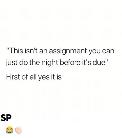 "Yes, Can, and All: ""This isn't an assignment you can  just do the night before it's due""  First of all yes it is  SP 😂👏🏻"