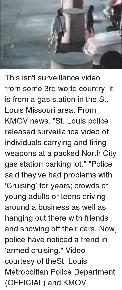 "Cars, Driving, and Friends: This isn't surveillance video from some 3rd world country, it is from a gas station in the St. Louis Missouri area. From KMOV news. ""St. Louis police released surveillance video of individuals carrying and firing weapons at a packed North City gas station parking lot."" ""Police said they've had problems with 'Cruising' for years; crowds of young adults or teens driving around a business as well as hanging out there with friends and showing off their cars. Now, police have noticed a trend in 'armed cruising."" Video courtesy of theSt. Louis Metropolitan Police Department (OFFICIAL) and KMOV"