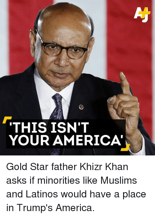 America, Latinos, and Memes: THIS ISN'T  YOUR AMERICA Gold Star father Khizr Khan asks if minorities like Muslims and Latinos would have a place in Trump's America.