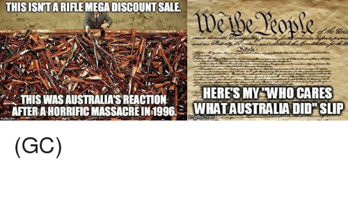 Memes, 🤖, and Who: THIS ISNTARIFLEMEGADISCOUNTSALE  HERE'S MY WHO CARES  THISWASAUSTRALIAS REACTION  AFTER ARHORRIFICMASSACREIN1996. WHATAUSTRALIA DID SLIP (GC)