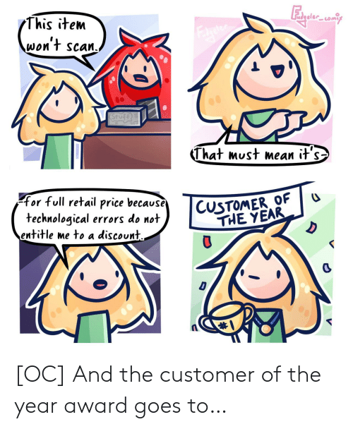 Mean, Retail, and D&d: This item  reter  won't scan.  STufe  That must mean it's  CUSTOMER OF  THE YEAR  for full retail price because  technological errors do not  entitle me to a discount  D  D [OC] And the customer of the year award goes to…
