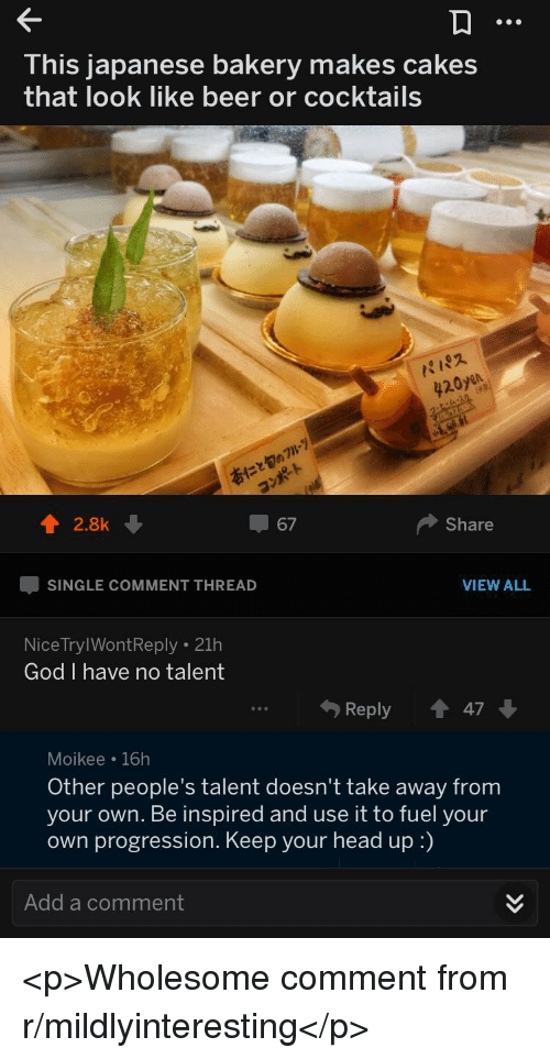 Beer, God, and Head: This japanese bakery makes cakes  that look like beer or cocktails  パパ  20y  42.8k  67  Share  SINGLE COMMENT THREAD  VIEW ALL  NiceTrylWontReply .21h  God I have no talent  Reply  47  Moikee 16h  Other people's talent doesn't take away from  your own. Be inspired and use it to fuel your  own progression. Keep your head up :)  Add a comment <p>Wholesome comment from r/mildlyinteresting</p>