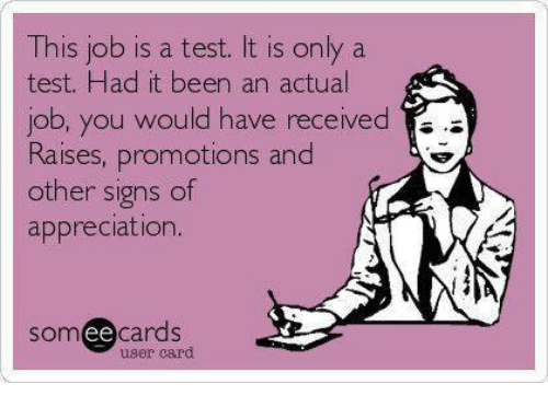promotions: This job is a test. It is only a  test. Had it been an actual  ou woU  Raises, promotions and  other signs of  appreciation.  somee cards  user card