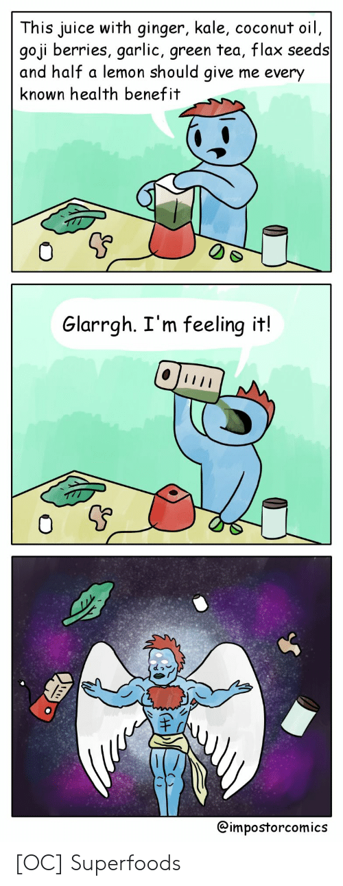 Coconut Oil: This juice with ginger, kale, coconut oil  goji berries, garlic, green tea, flax seeds  and half a lemon should give me every  known health benefit  0  Glarrgh. I'm feeling it!  @impostorcomics [OC] Superfoods