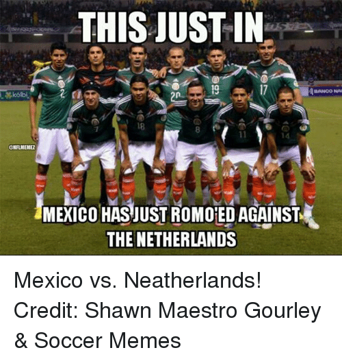 memes: THIS JUST IN  BANCO NA  ONFLMEMEL  MEXICO HAS JUST ROMOED AGAINST  THE NETHERLANDS Mexico vs. Neatherlands! Credit: Shawn Maestro Gourley & Soccer Memes