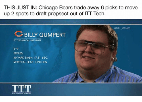 "Chicago, Chicago Bears, and Memes: THIS JUST IN: Chicago Bears trade away 6 picks to move  up 2 spots to draft propsect out of ITT Tech  @NFL MEMES  BILLY GUMPERT  ITT TECHNICAL INSTITUTE  5'9""  320LBS.  40-YARD DASH: 17.31 SEC.  VERITCAL LEAP: 2 INCHES  TT Technical Institute"