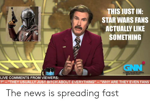 "spreading: THIS JUST IN:  STAR WARS FANS  ACTUALLY LIKE  SOMETHING  GNN  GNN  GLOBAL NEWS NETWORK  @MEGASPOOKY  LIVE COMMENTS FROM VIEWERS:  ?"" -- ""THEY USUALLY JUST BITCH ABOUT EVERYTHING"" -- ""WHY ARE THEY EVEN FANS The news is spreading fast"